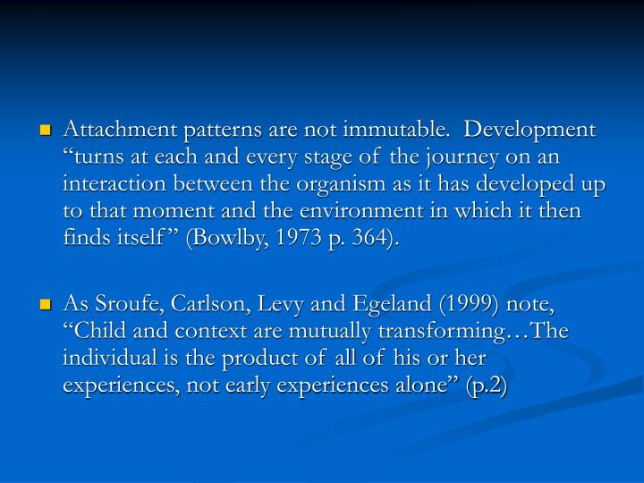 "Attachment patterns are not immutable.  Development ""turns at each and every stage of the journey on an interaction between the organism as it has developed up to that moment and the environment in which it then finds itself"" (Bowlby, 1973 p. 364)."