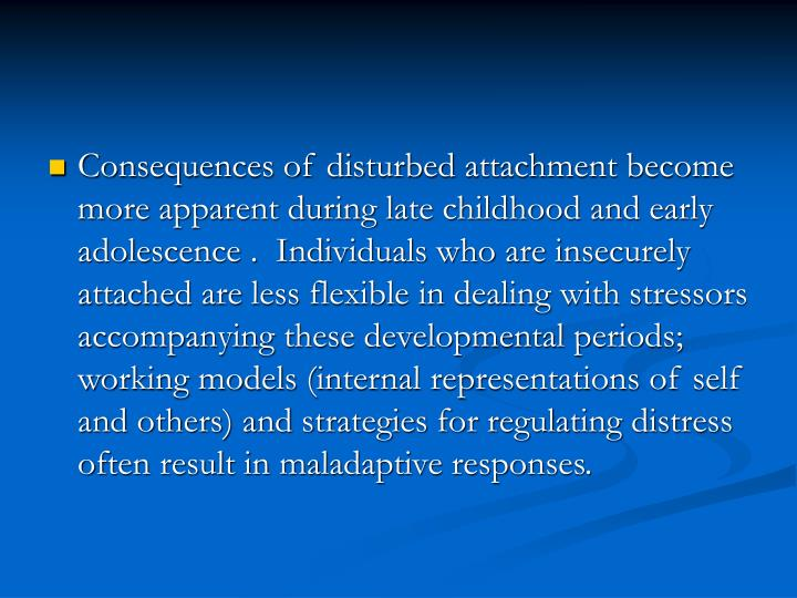 Consequences of disturbed attachment become more apparent during late childhood and early adolescence .  Individuals who are insecurely attached are less flexible in dealing with stressors accompanying these developmental periods; working models (internal representations of self and others) and strategies for regulating distress often result in maladaptive responses.