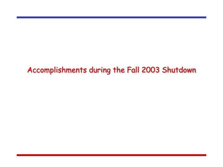 Accomplishments during the Fall 2003 Shutdown