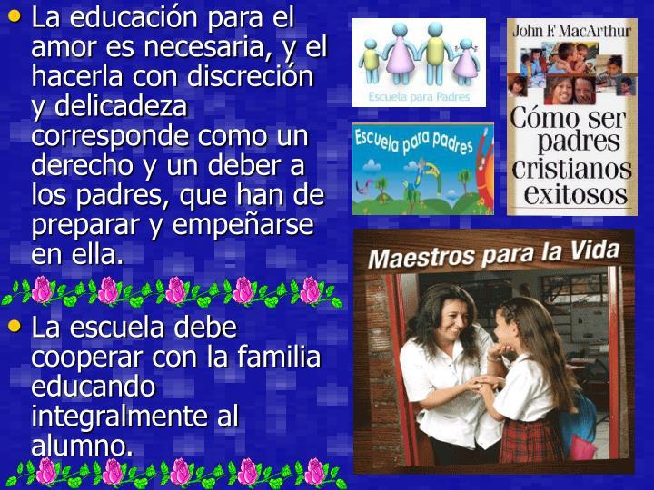 La educación para el amor es necesaria, y el hacerla con discreción y delicadeza corresponde como un derecho y un deber a los padres, que han de preparar y empeñarse en ella.