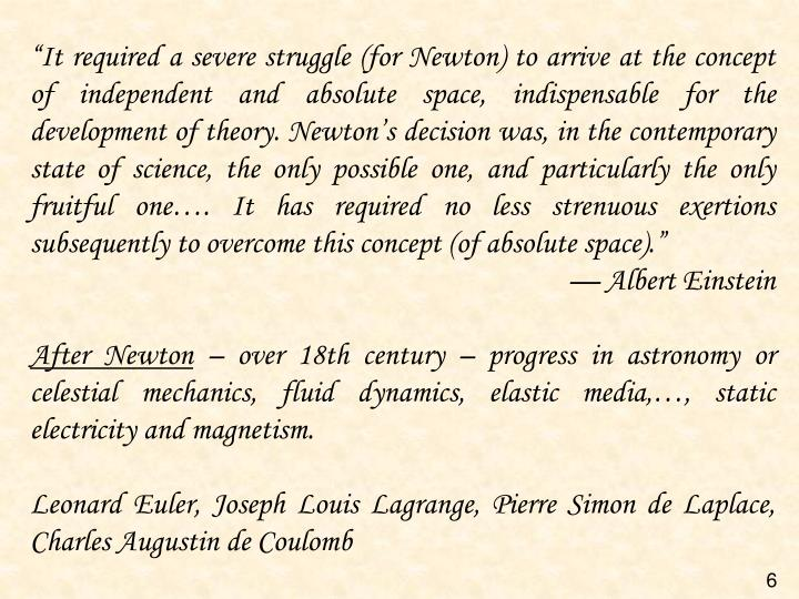 """It required a severe struggle (for Newton) to arrive at the concept of independent and absolute space, indispensable for the development of theory. Newton's decision was, in the contemporary state of science, the only possible one, and particularly the only fruitful one…. It has required no less strenuous exertions subsequently to overcome this concept (of absolute space)."""