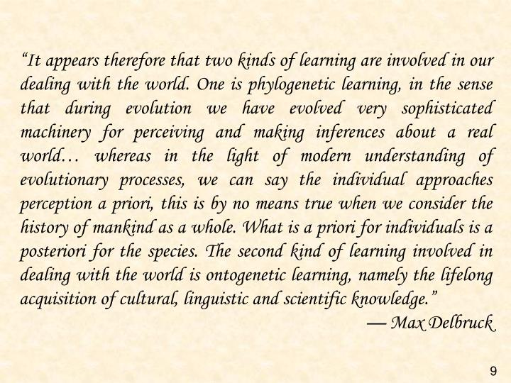 """""""It appears therefore that two kinds of learning are involved in our dealing with the world. One is phylogenetic learning, in the sense that during evolution we have evolved very sophisticated machinery for perceiving and making inferences about a real world… whereas in the light of modern understanding of evolutionary processes, we can say the individual approaches perception"""
