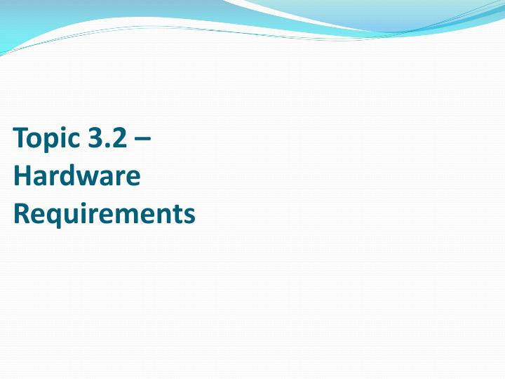 Topic 3 2 hardware requirements
