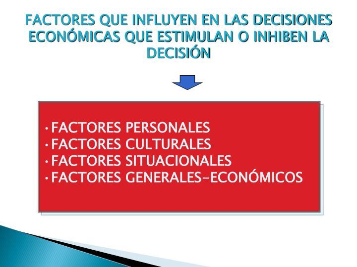 FACTORES QUE INFLUYEN EN LAS DECISIONES ECONÓMICAS QUE ESTIMULAN O INHIBEN LA DECISIÓN
