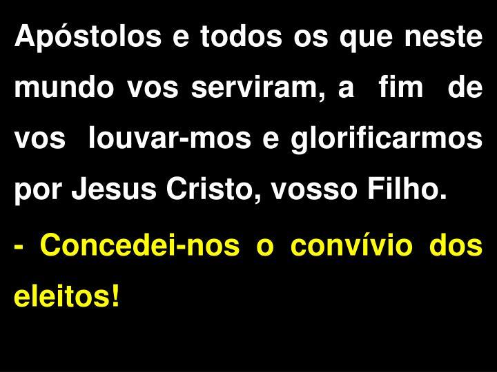 Apóstolos e todos os que neste mundo vos serviram, a  fim  de  vos  louvar-mos e glorificarmos por Jesus Cristo, vosso Filho.
