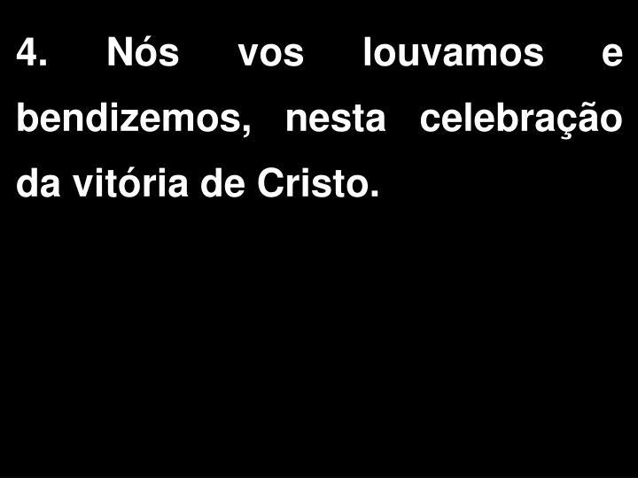 4. Nós vos louvamos e bendizemos, nesta celebração da vitória de Cristo.