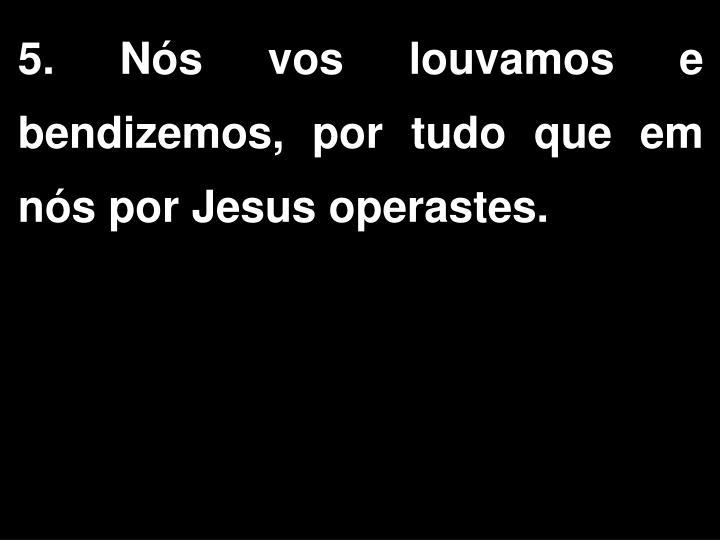 5. Nós vos louvamos e bendizemos, por tudo que em nós por Jesus operastes.