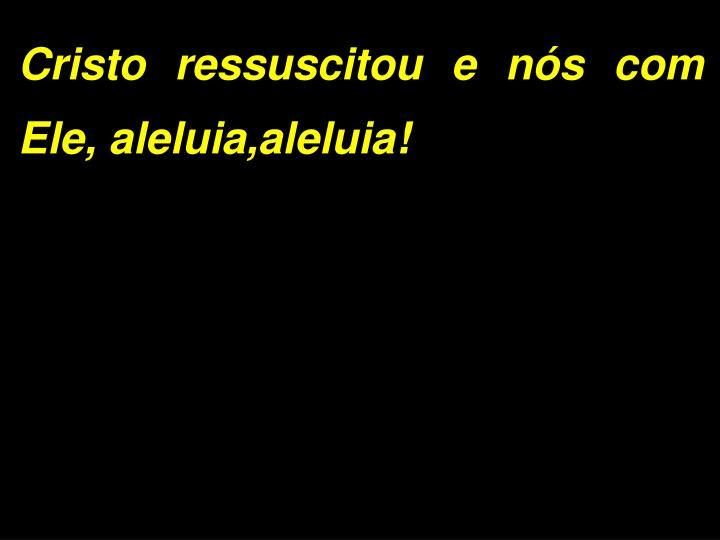 Cristo ressuscitou e nós com Ele, aleluia,aleluia!