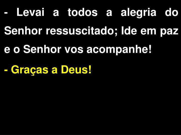 - Levai a todos a alegria do Senhor ressuscitado;