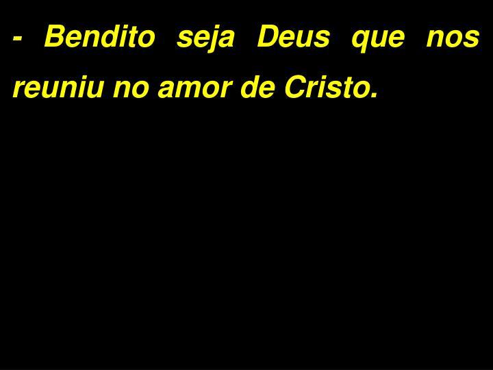 - Bendito seja Deus que nos reuniu no amor de Cristo.