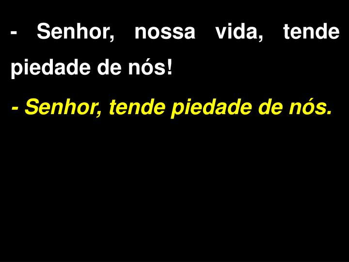 - Senhor, nossa vida, tende piedade de nós!