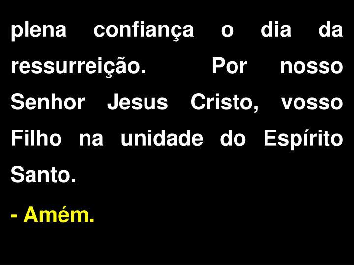 plena confiança o dia da ressurreição.  Por nosso Senhor Jesus Cristo, vosso Filho na unidade do Espírito Santo.