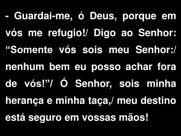"""- Guardai-me, ó Deus, porque em vós me refugio!/ Digo ao Senhor: """"Somente vós sois meu Senhor:/ nenhum bem eu posso achar fora de vós!""""/ Ó Senhor, sois minha herança e minha taça,/ meu destino está seguro em vossas mãos!"""