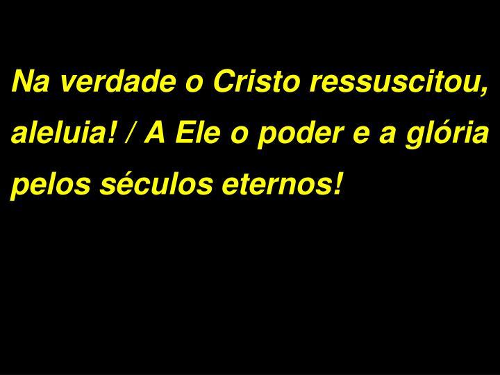 Na verdade o Cristo ressuscitou, aleluia! / A Ele o poder e a glória pelos séculos eternos!