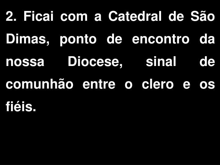 2. Ficai com a Catedral de São Dimas, ponto de encontro da nossa Diocese, sinal de comunhão entre o clero e os fiéis.