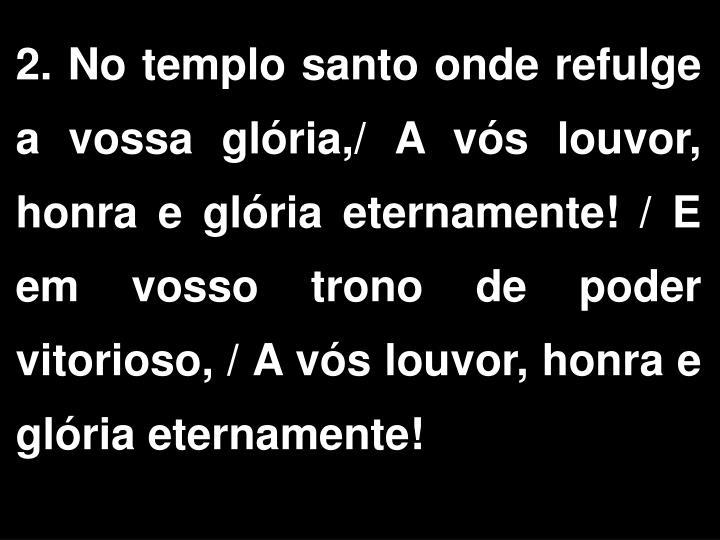 2. No templo santo onde refulge a vossa glória,/ A vós louvor, honra e glória eternamente! / E em vosso trono de poder vitorioso, / A vós louvor, honra e glória eternamente!
