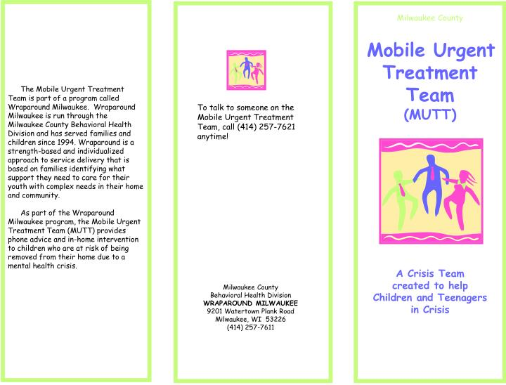 The Mobile Urgent Treatment Team is part of a program called Wraparound Milwaukee.  Wraparound Milwaukee is run through the Milwaukee County Behavioral Health Division and has served families and children since 1994. Wraparound is a strength-based and individualized approach to service delivery that is based on families identifying what support they need to care for their youth with complex needs in their home and community.
