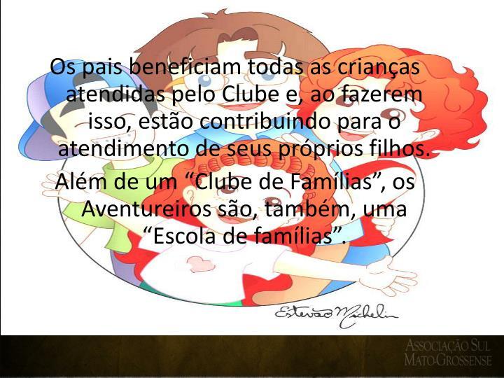 Os pais beneficiam todas as crianças atendidas pelo Clube e, ao fazerem isso, estão contribuindo para o atendimento de seus próprios filhos.