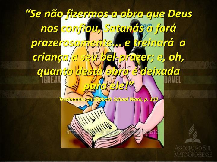 """""""Se não fizermos a obra que Deus nos confiou, Satanás a fará prazerosamente... e treinará  a criança a seu bel-prazer; e, oh, quanto desta obra é deixada para ele!"""""""