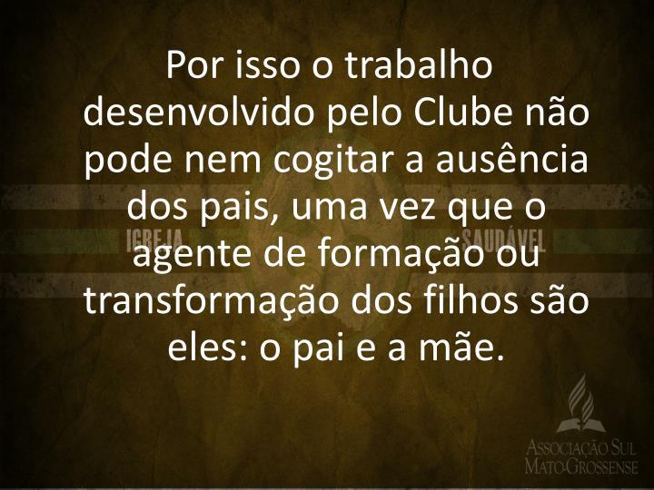 Por isso o trabalho desenvolvido pelo Clube não pode nem cogitar a ausência dos pais, uma vez que o agente de formação ou transformação dos filhos são eles: o pai e a mãe.