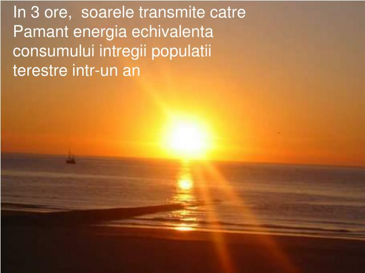 In 3 ore,  soarele transmite catre Pamant energia echivalenta   consumului intregii populatii terestre intr-un an