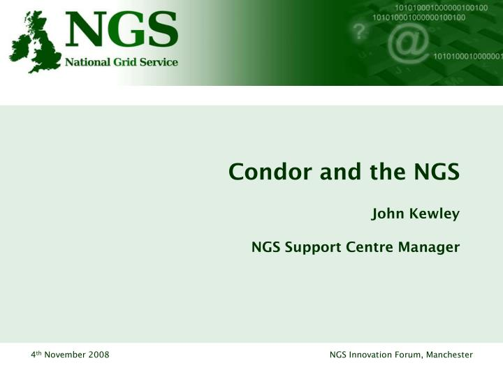 Condor and the ngs john kewley ngs support centre manager