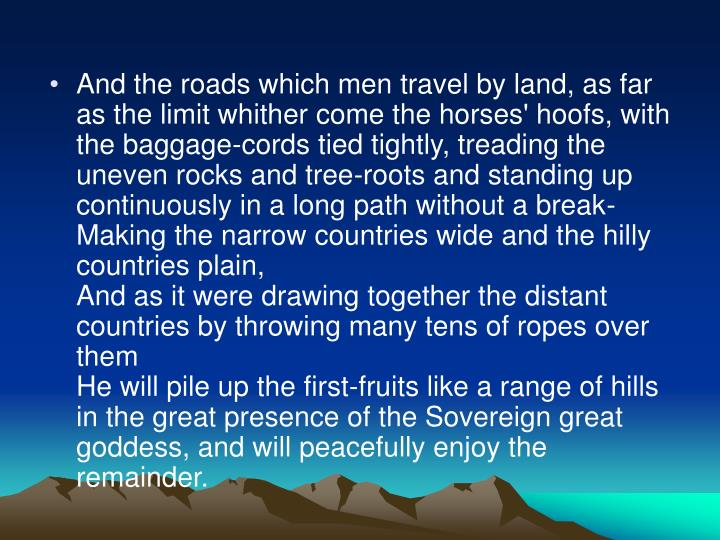 And the roads which men travel by land, as far as the limit whither come the horses' hoofs, with the baggage-cords tied tightly, treading the uneven rocks and tree-roots and standing up continuously in a long path without a break-