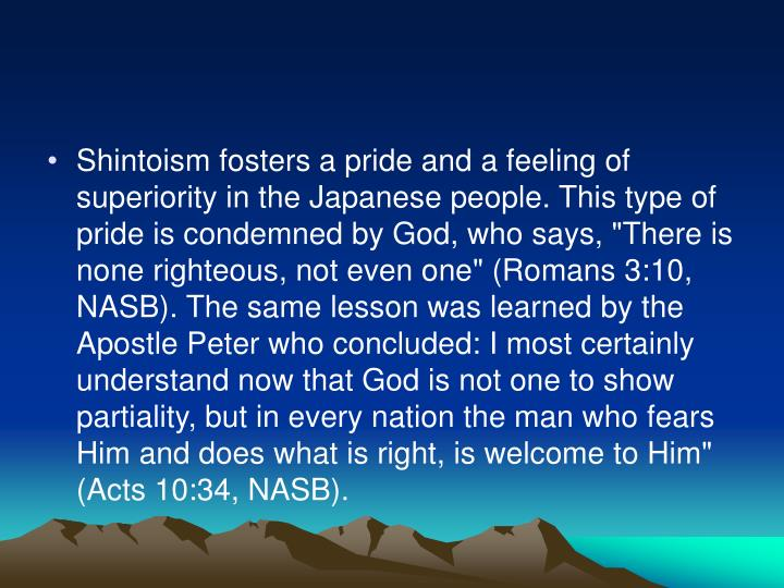 "Shintoism fosters a pride and a feeling of superiority in the Japanese people. This type of pride is condemned by God, who says, ""There is none righteous, not even one"" (Romans 3:10, NASB). The same lesson was learned by the Apostle Peter who concluded: I most certainly understand now that God is not one to show partiality, but in every nation the man who fears Him and does what is right, is welcome to Him"" (Acts 10:34, NASB)."