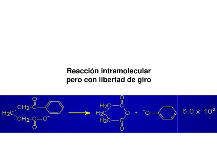 Reaccin intramolecular pero con libertad de giro