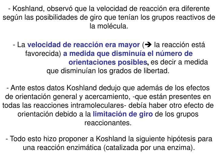 - Koshland, observ que la velocidad de reaccin era diferente segn las posibilidades de giro que tenan los grupos reactivos de la molcula.