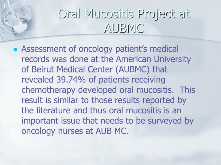 Assessment of oncology patient's medical records was done at the American University of Beirut Medical Center (AUBMC) that revealed 39.74% of patients receiving chemotherapy developed oral mucositis.  This result is similar to those results reported by the literature and thus oral mucositis is an important issue that needs to be surveyed by oncology nurses at AUB MC.