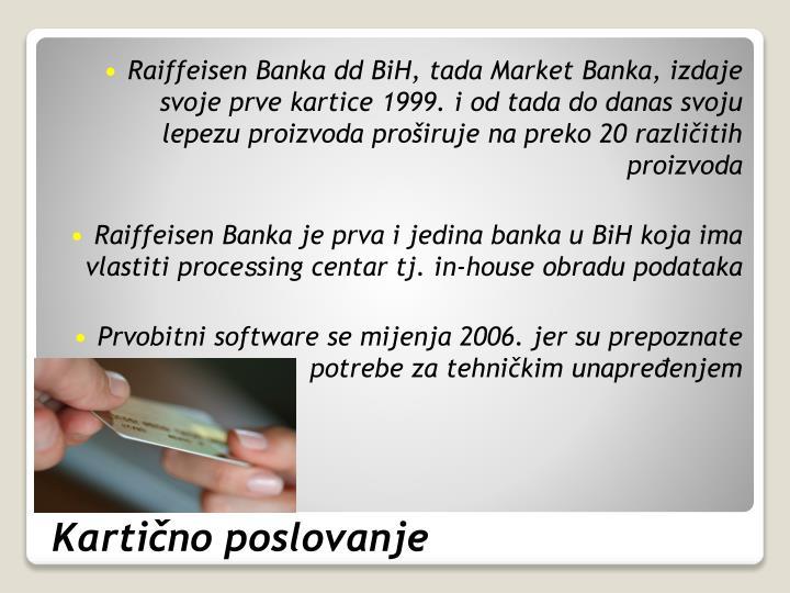 Raiffeisen Banka dd BiH, tada Market Banka, izdaje svoje prve kartice 1999. i od tada do danas svoju lepezu proizvoda proširuje na preko 20 različitih proizvoda