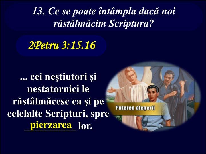 13. Ce se poate întâmpla dacă noi răstălmăcim Scriptura?