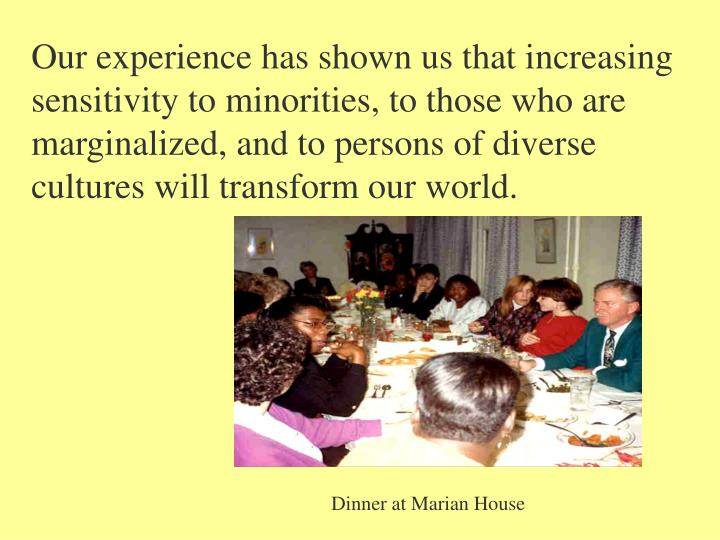 Our experience has shown us that increasing sensitivity to minorities, to those who are marginalized, and to persons of diverse