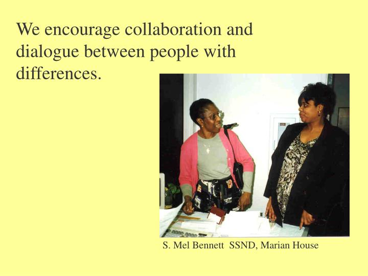 We encourage collaboration and dialogue between people with differences.