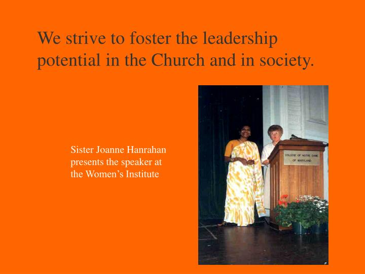We strive to foster the leadership potential in the Church and in society.