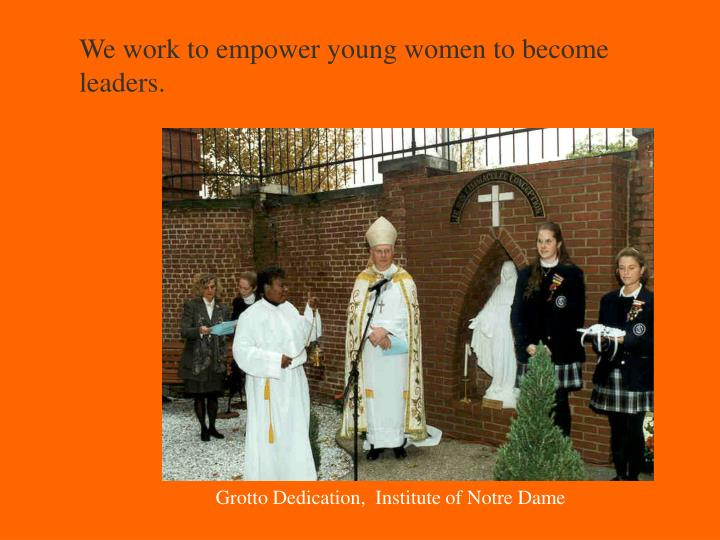 We work to empower young women to become leaders.