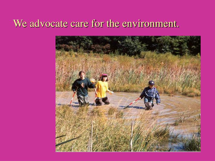 We advocate care for the environment.