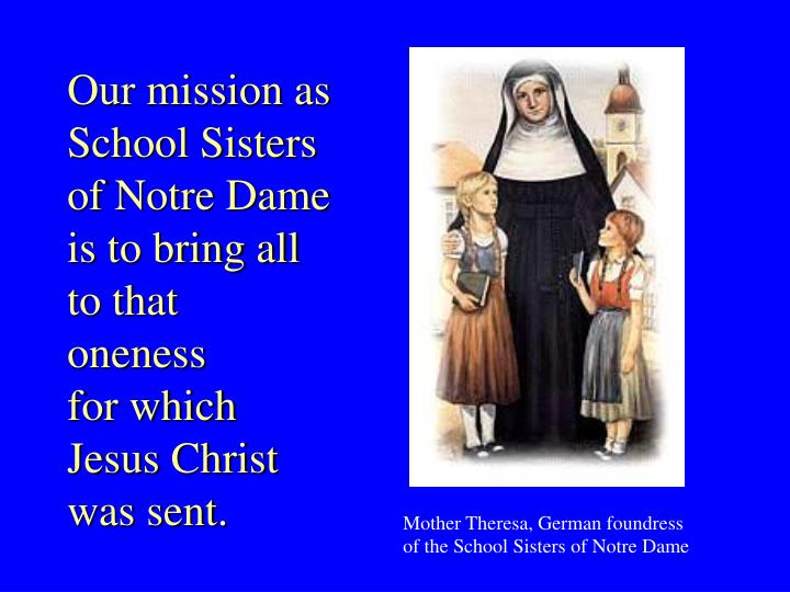 Our mission as School Sisters of Notre Dame is to bring all