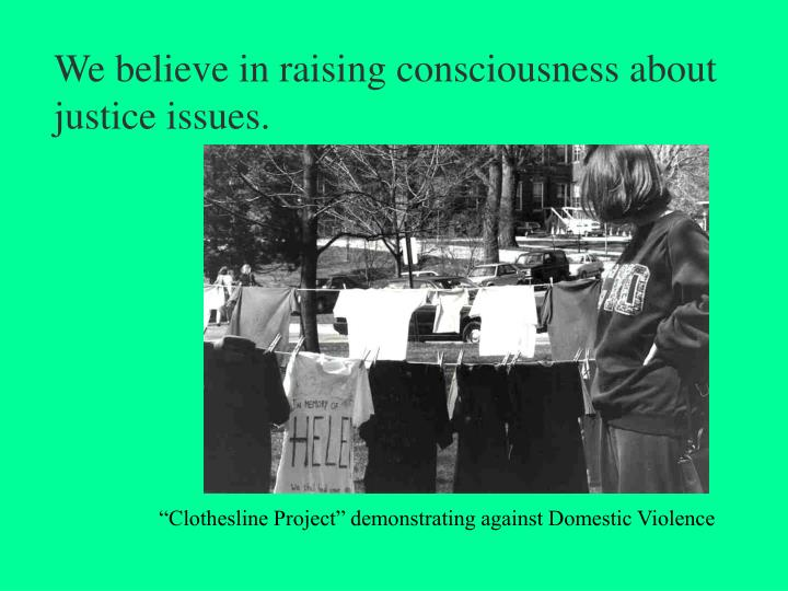 We believe in raising consciousness about justice issues.