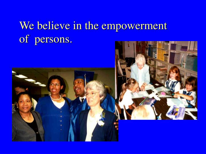 We believe in the empowerment of  persons.
