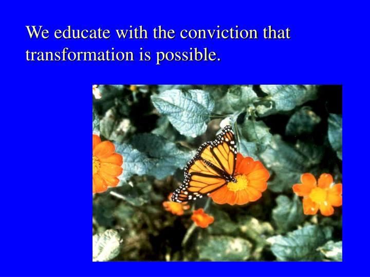 We educate with the conviction that