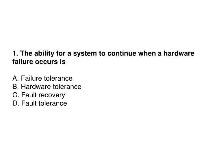 1. The ability for a system to continue when a hardware