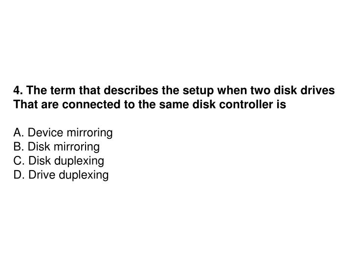 4. The term that describes the setup when two disk drives