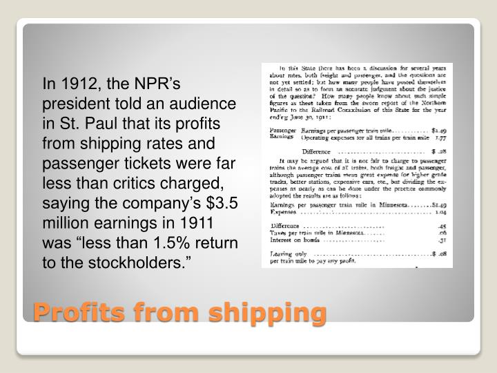 "In 1912, the NPR's president told an audience in St. Paul that its profits from shipping rates and passenger tickets were far less than critics charged, saying the company's $3.5 million earnings in 1911 was ""less than 1.5% return to the stockholders."""
