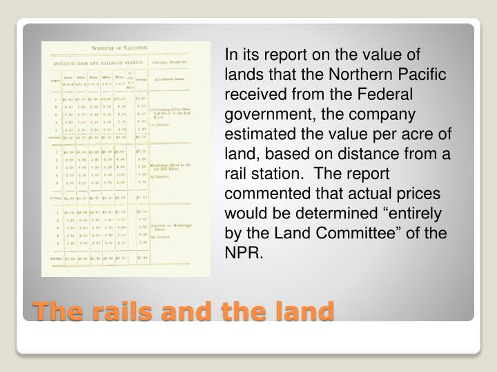 "In its report on the value of lands that the Northern Pacific received from the Federal government, the company estimated the value per acre of land, based on distance from a rail station.  The report commented that actual prices would be determined ""entirely by the Land Committee"" of the NPR."