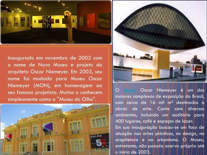 """Inaugurado em novembro de 2002 com o nome de Novo Museu e projeto do arquiteto Oscar Niemeyer. Em 2003, seu nome foi mudado para Museu Oscar Niemeyer (MON), em homenagem ao seu famoso projetista. Muitos o conhecem simplesmente como o """""""