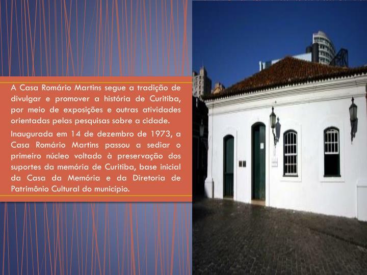 A Casa Romário Martins segue a tradição de divulgar e promover a história de Curitiba, por meio de exposições e outras atividades orientadas pelas pesquisas sobre a cidade.