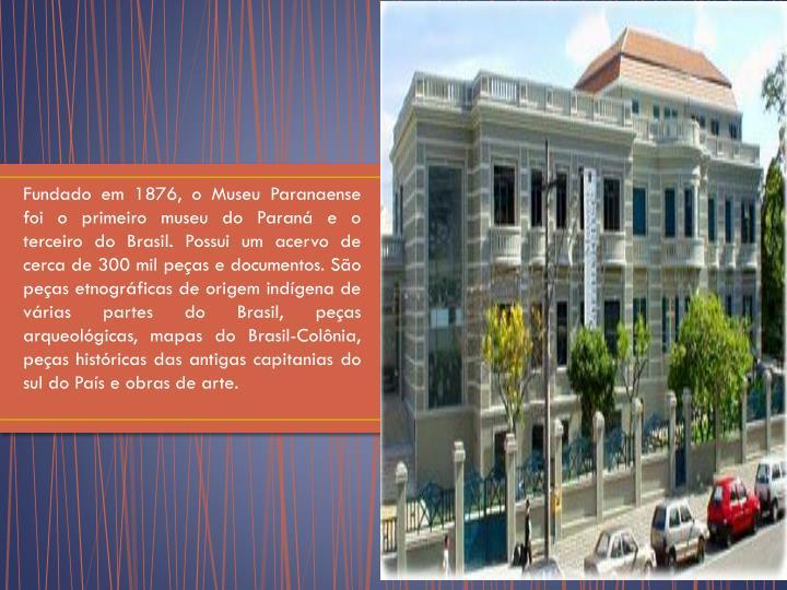 Fundado em 1876, o Museu Paranaense foi o primeiro museu do Paraná e o terceiro do Brasil. Possui um acervo de cerca de 300 mil peças e documentos. São peças etnográficas de origem indígena de várias partes do Brasil, peças arqueológicas, mapas do Brasil-Colônia, peças históricas das antigas capitanias do sul do País e obras de arte.
