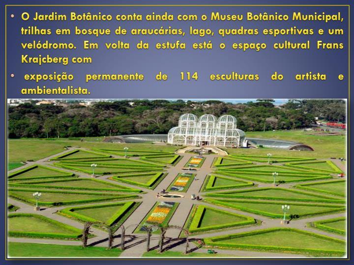 O Jardim Botânico conta ainda com o Museu Botânico Municipal, trilhas em bosque de araucárias, lago, quadras esportivas e um velódromo. Em volta da estufa está o espaço cultural Frans Krajcberg